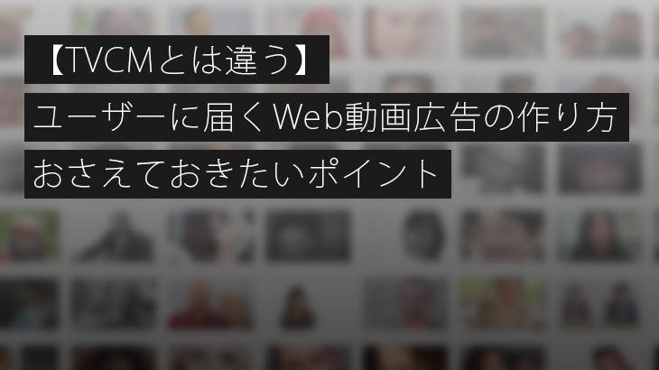 【TVCMとは違う】ユーザーに届くWeb動画広告の作り方・おさえておきたいポイント