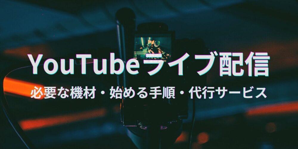 YouTubeライブ配信を始める手順・必要な機材!代行サービスについてもご紹介